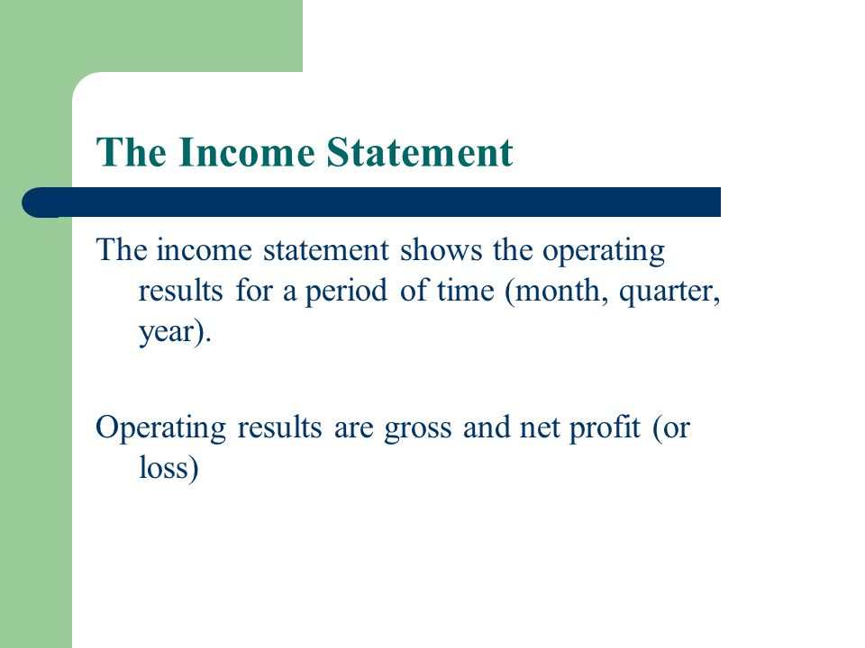 The Income Statement The income statement shows the operating results for a period of time (month, quarter, year).