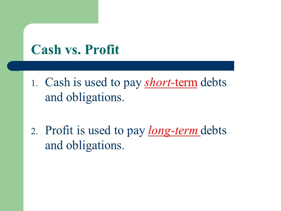 Cash vs. Profit Cash is used to pay short-term debts and obligations.