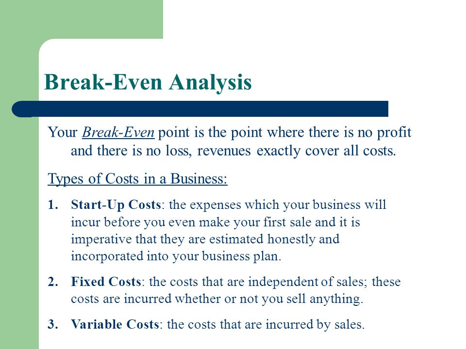 Break-Even Analysis Your Break-Even point is the point where there is no profit and there is no loss, revenues exactly cover all costs.