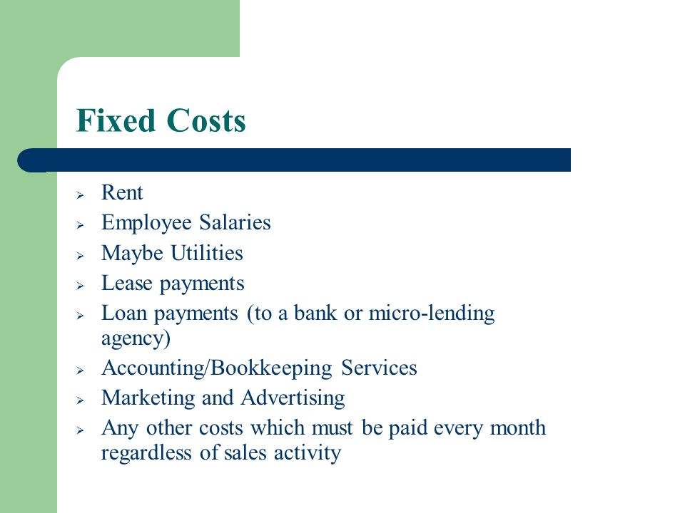 Fixed Costs Rent Employee Salaries Maybe Utilities Lease payments