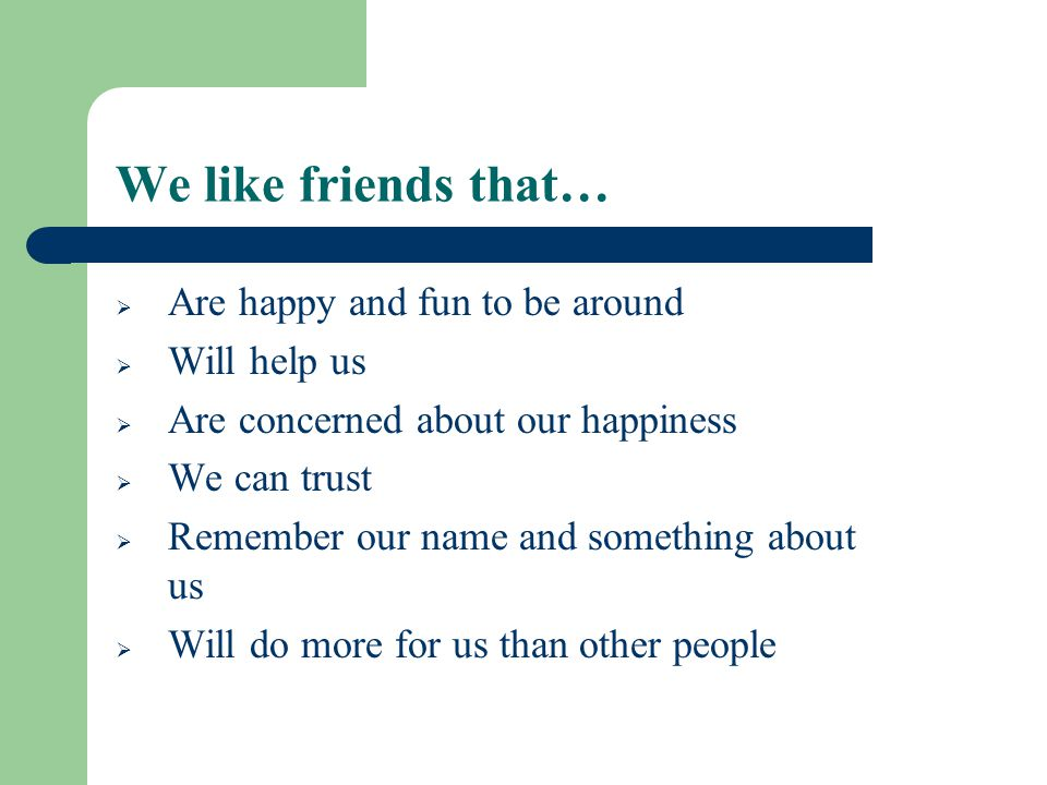 We like friends that… Are happy and fun to be around Will help us