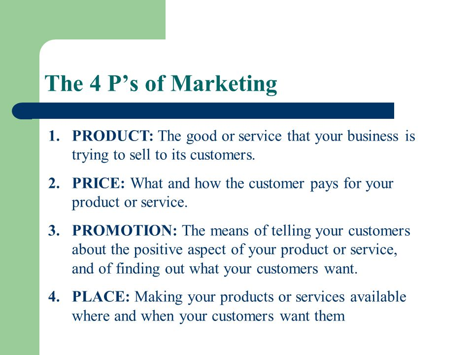 The 4 P's of Marketing PRODUCT: The good or service that your business is trying to sell to its customers.