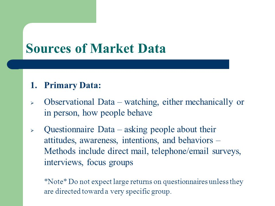 Sources of Market Data Primary Data: Observational Data – watching, either mechanically or in person, how people behave.