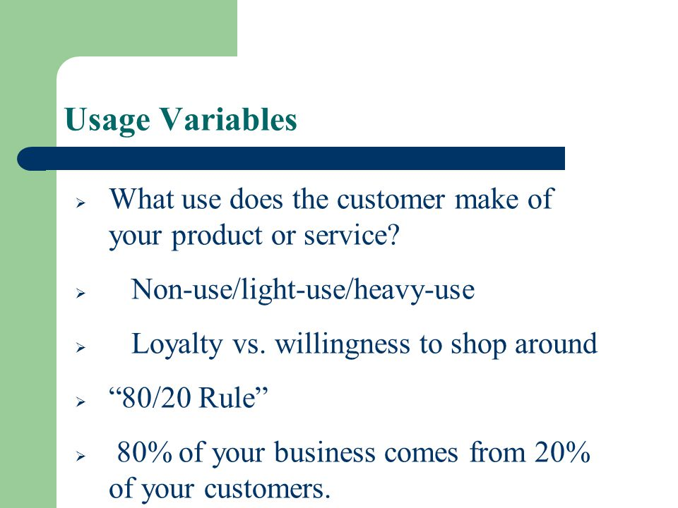 Usage Variables What use does the customer make of your product or service Non-use/light-use/heavy-use.