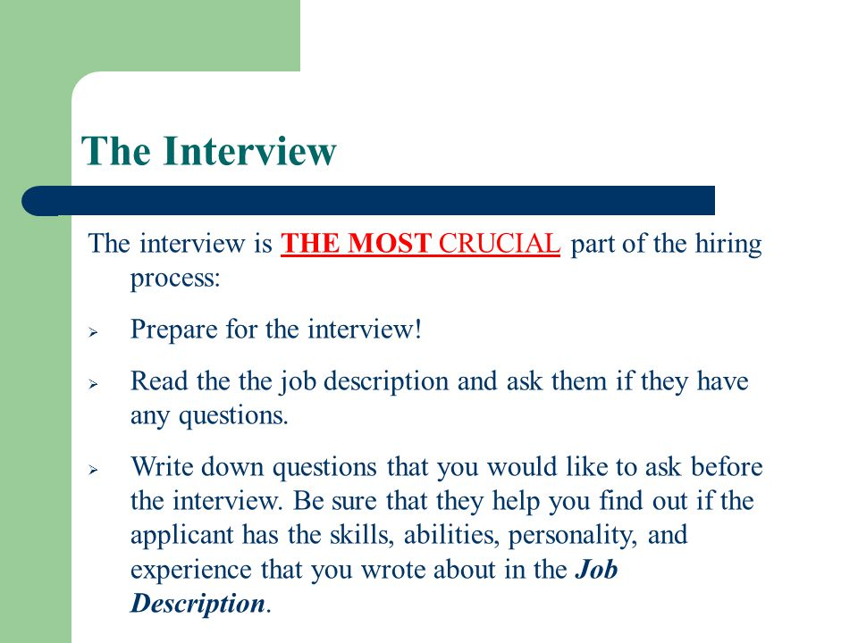 The Interview The interview is THE MOST CRUCIAL part of the hiring process: Prepare for the interview!