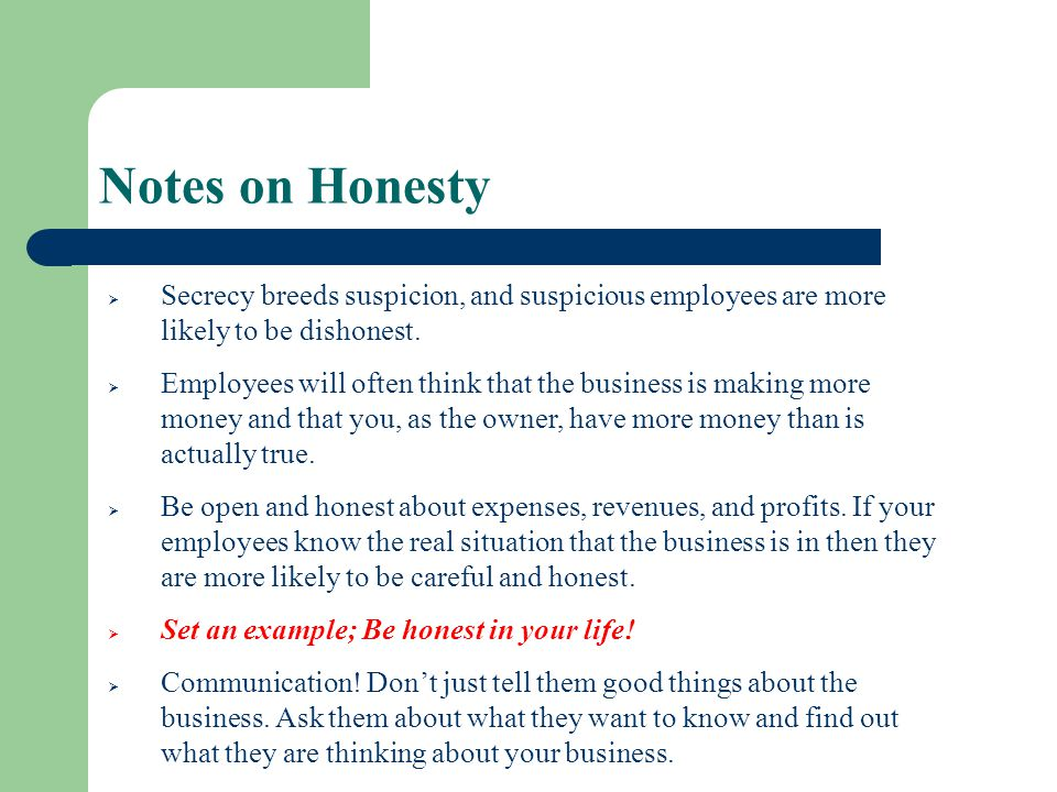 Notes on Honesty Secrecy breeds suspicion, and suspicious employees are more likely to be dishonest.