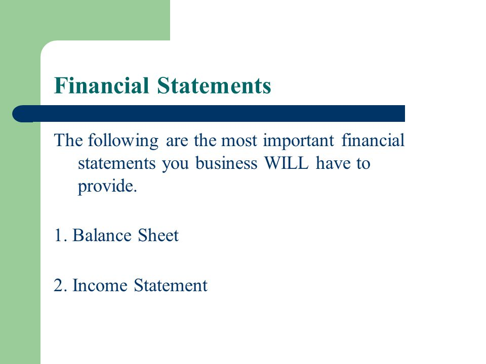 Financial Statements The following are the most important financial statements you business WILL have to provide.