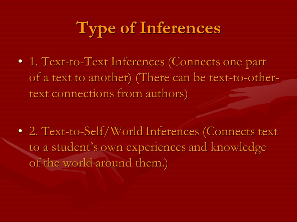 Type of Inferences 1. Text-to-Text Inferences (Connects one part of a text to another) (There can be text-to-other-text connections from authors)