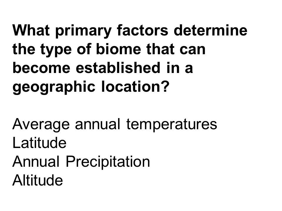 What primary factors determine the type of biome that can become established in a geographic location