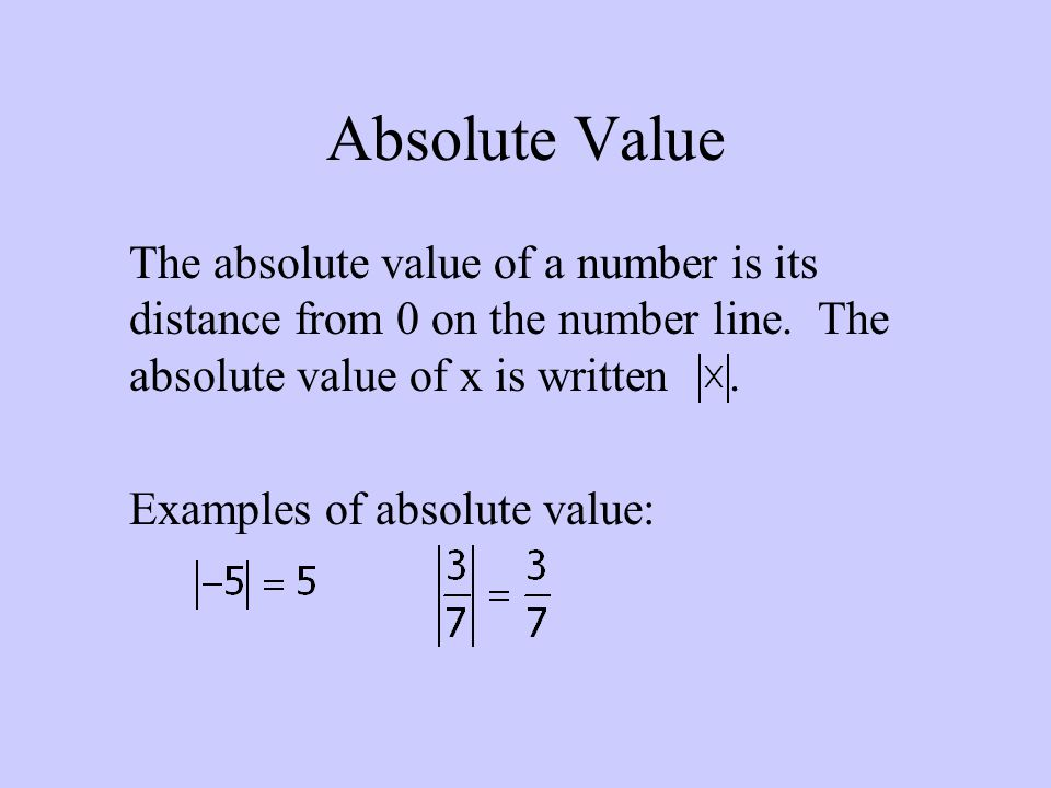 Absolute Value The absolute value of a number is its distance from 0 on the number line. The absolute value of x is written .