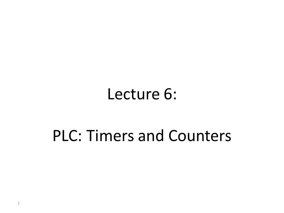 Lecture 6: PLC: Timers and Counters