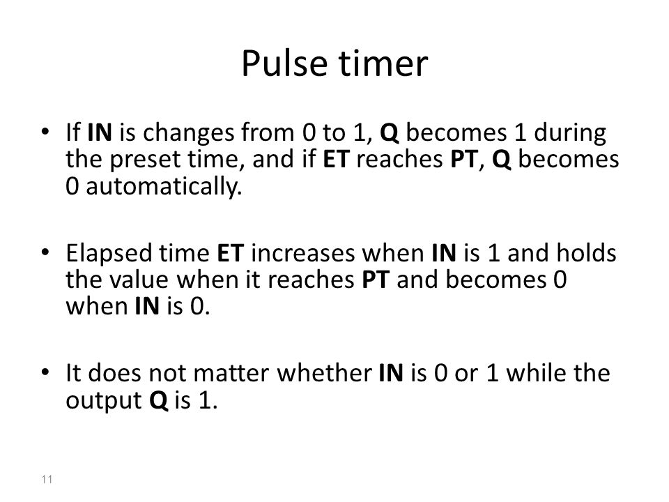 Pulse timer If IN is changes from 0 to 1, Q becomes 1 during the preset time, and if ET reaches PT, Q becomes 0 automatically.