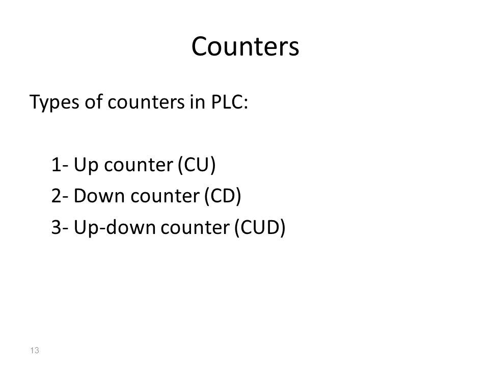 Counters Types of counters in PLC: 1- Up counter (CU) 2- Down counter (CD) 3- Up-down counter (CUD)