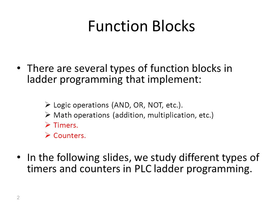 Function Blocks There are several types of function blocks in ladder programming that implement: Logic operations (AND, OR, NOT, etc.).