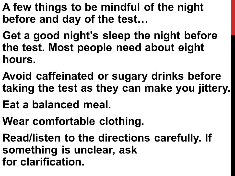 A few things to be mindful of the night before and day of the test… Get a good night's sleep the night before the test.