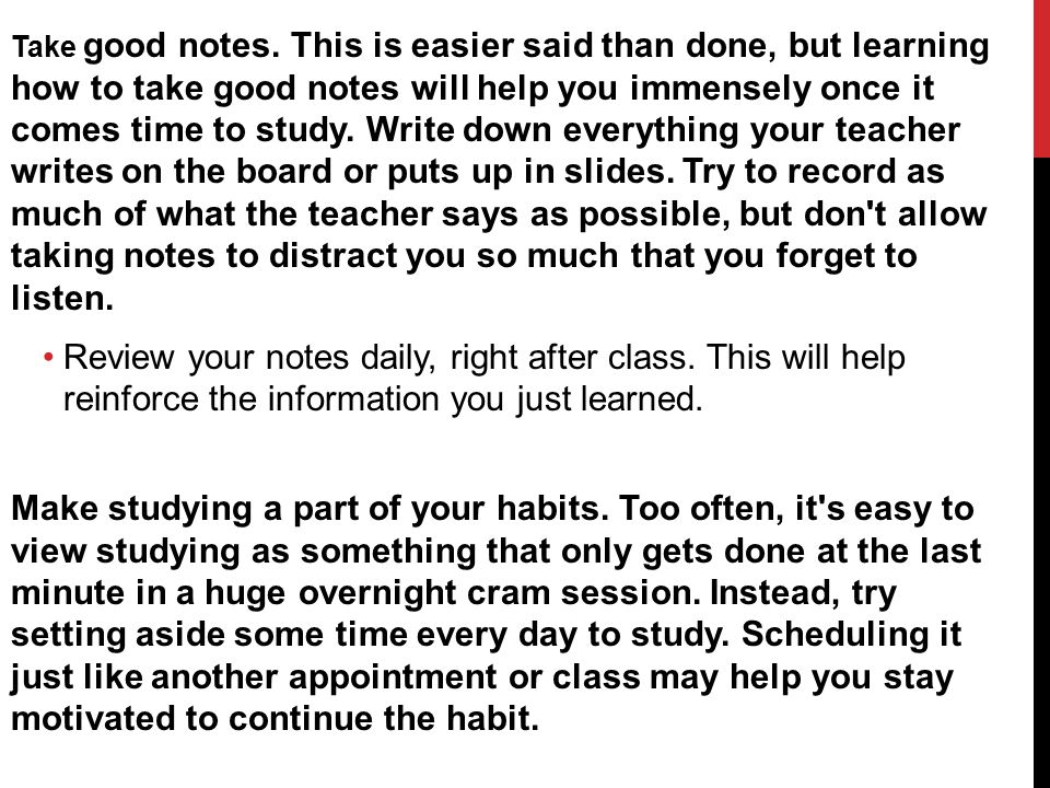 Take good notes. This is easier said than done, but learning how to take good notes will help you immensely once it comes time to study. Write down everything your teacher writes on the board or puts up in slides. Try to record as much of what the teacher says as possible, but don t allow taking notes to distract you so much that you forget to listen.