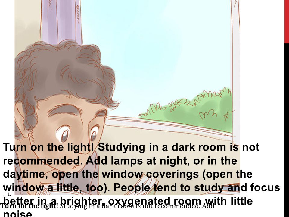 Turn on the light. Studying in a dark room is not recommended