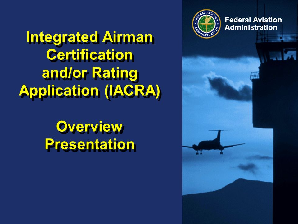 Integrated Airman Certification and/or Rating Application (IACRA) Overview Presentation