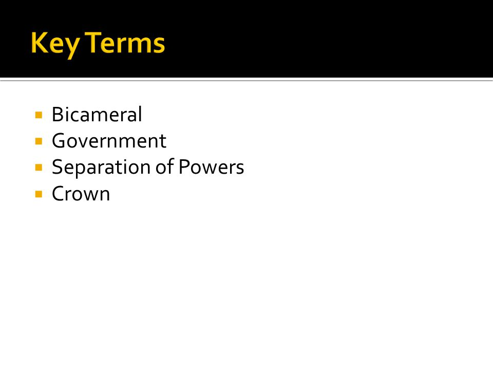Key Terms Bicameral Government Separation of Powers Crown