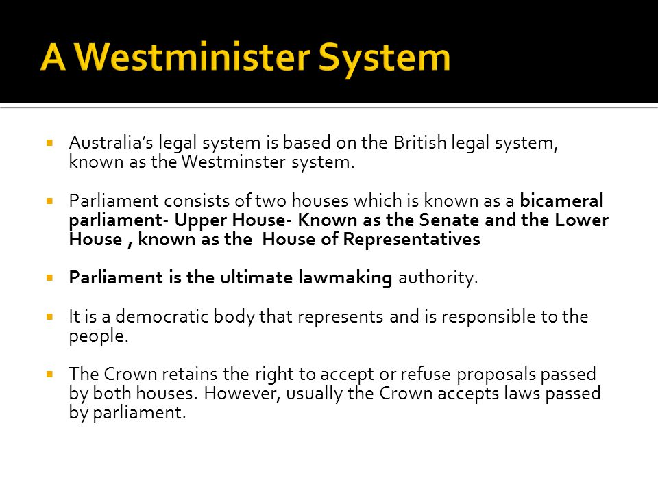 A Westminister System Australia's legal system is based on the British legal system, known as the Westminster system.