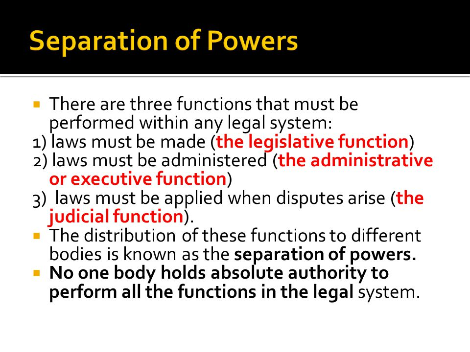 Separation of Powers There are three functions that must be performed within any legal system: 1) laws must be made (the legislative function)
