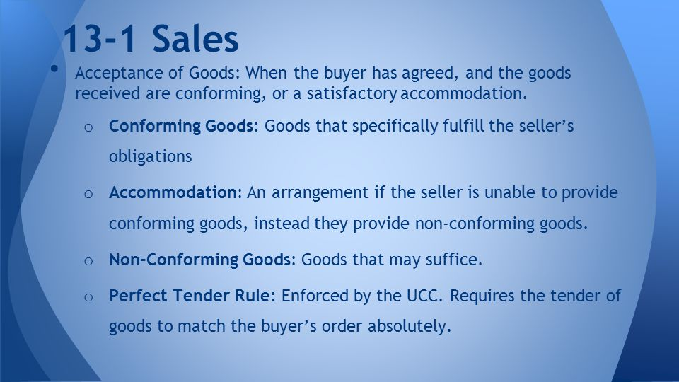13-1 Sales Acceptance of Goods: When the buyer has agreed, and the goods received are conforming, or a satisfactory accommodation.
