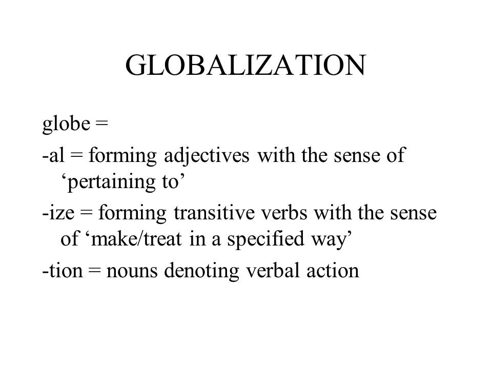 GLOBALIZATION globe = -al = forming adjectives with the sense of 'pertaining to'