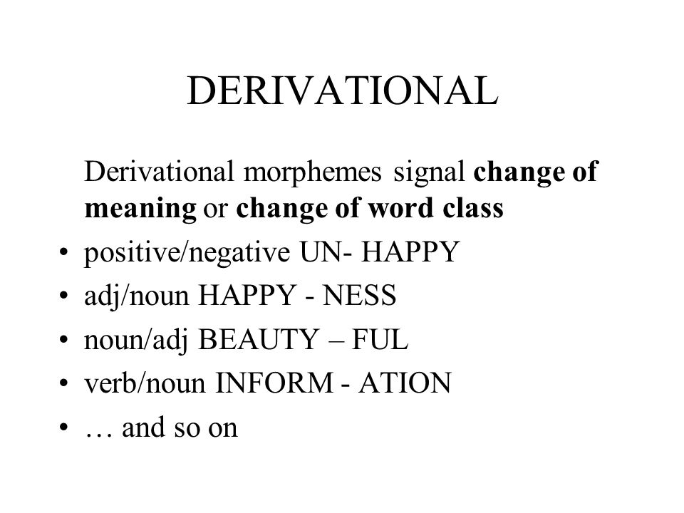 DERIVATIONAL Derivational morphemes signal change of meaning or change of word class. positive/negative UN- HAPPY.