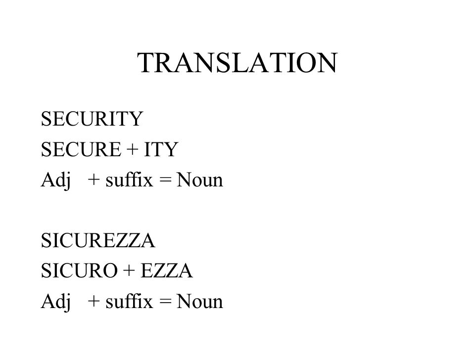 TRANSLATION SECURITY SECURE + ITY Adj + suffix = Noun SICUREZZA SICURO + EZZA