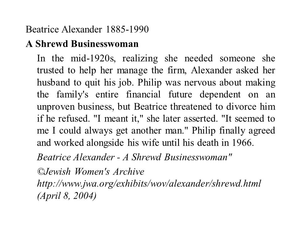 Beatrice Alexander 1885-1990 A Shrewd Businesswoman In the mid-1920s, realizing she needed someone she trusted to help her manage the firm, Alexander asked her husband to quit his job.