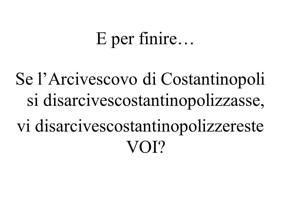 E per finire… Se l'Arcivescovo di Costantinopoli si disarcivescostantinopolizzasse, vi disarcivescostantinopolizzereste VOI.