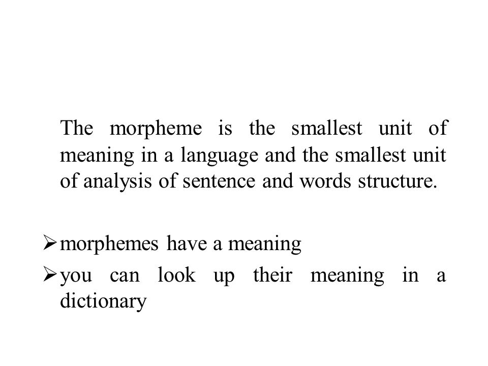 The morpheme is the smallest unit of meaning in a language and the smallest unit of analysis of sentence and words structure.