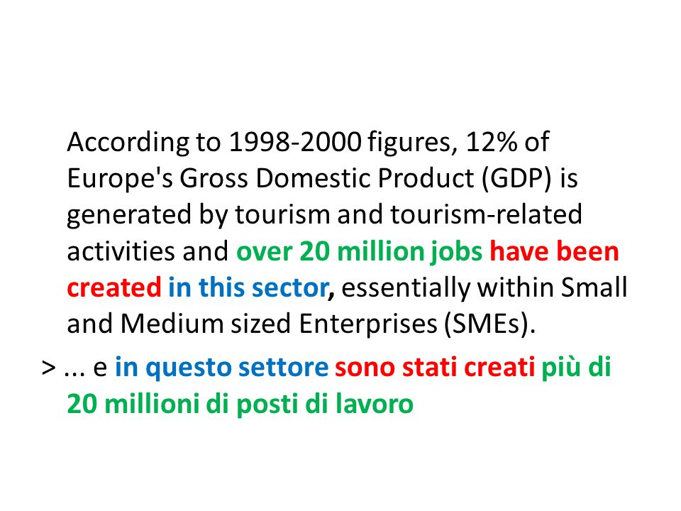 According to figures, 12% of Europe s Gross Domestic Product (GDP) is generated by tourism and tourism-related activities and over 20 million jobs have been created in this sector, essentially within Small and Medium sized Enterprises (SMEs).