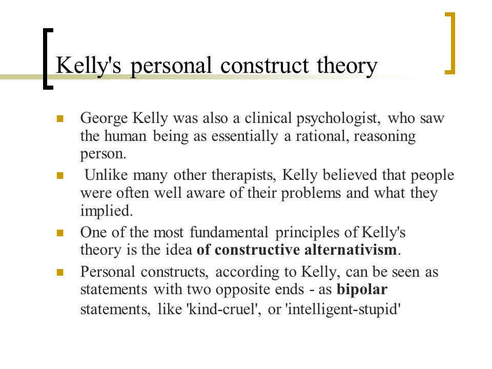 kelly s personal construct theory weaknesses and strengths George kelly was teaching physiological psychology at fort hays he calls his theory the theory of personal constructs kelly does not approve of.