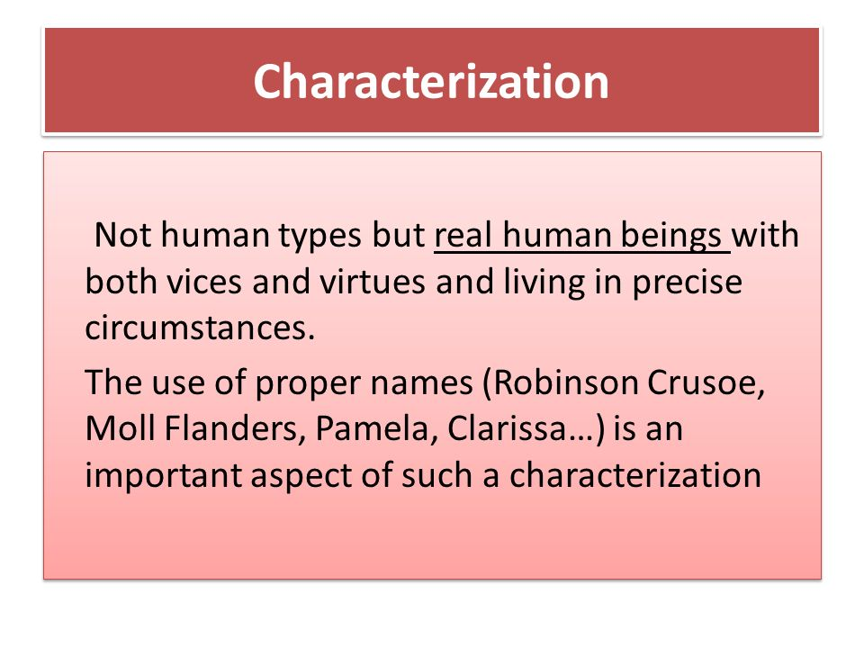 Characterization Not human types but real human beings with both vices and virtues and living in precise circumstances.