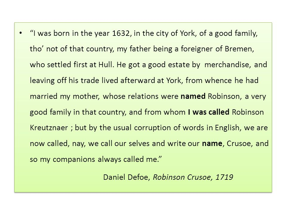I was born in the year 1632, in the city of York, of a good family, tho' not of that country, my father being a foreigner of Bremen, who settled first at Hull. He got a good estate by merchandise, and leaving off his trade lived afterward at York, from whence he had married my mother, whose relations were named Robinson, a very good family in that country, and from whom I was called Robinson Kreutznaer ; but by the usual corruption of words in English, we are now called, nay, we call our selves and write our name, Crusoe, and so my companions always called me.