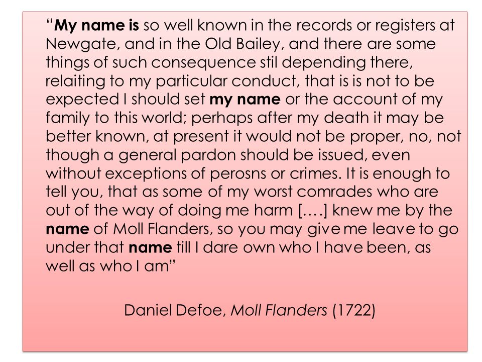My name is so well known in the records or registers at Newgate, and in the Old Bailey, and there are some things of such consequence stil depending there, relaiting to my particular conduct, that is is not to be expected I should set my name or the account of my family to this world; perhaps after my death it may be better known, at present it would not be proper, no, not though a general pardon should be issued, even without exceptions of perosns or crimes. It is enough to tell you, that as some of my worst comrades who are out of the way of doing me harm [….] knew me by the name of Moll Flanders, so you may give me leave to go under that name till I dare own who I have been, as well as who I am