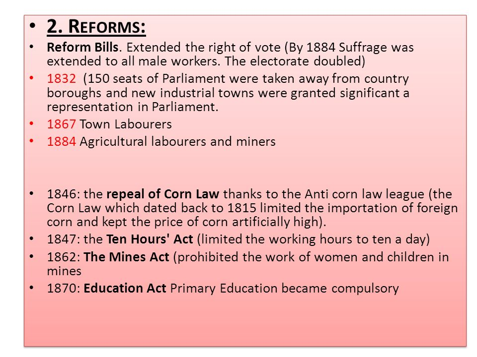 2. Reforms: Reform Bills. Extended the right of vote (By 1884 Suffrage was extended to all male workers. The electorate doubled)