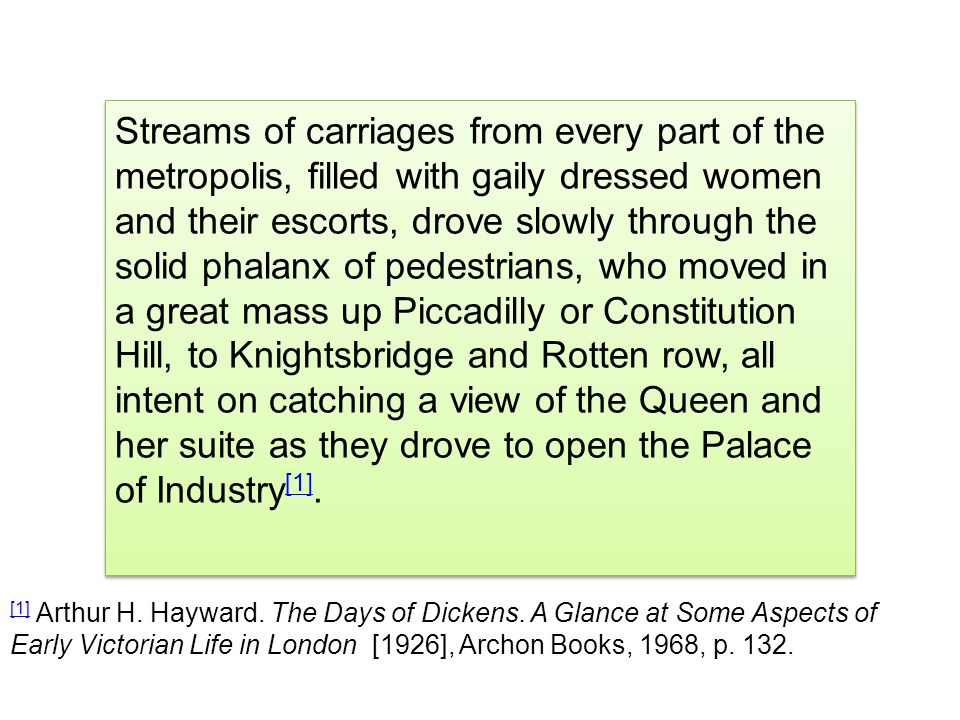 Streams of carriages from every part of the metropolis, filled with gaily dressed women and their escorts, drove slowly through the solid phalanx of pedestrians, who moved in a great mass up Piccadilly or Constitution Hill, to Knightsbridge and Rotten row, all intent on catching a view of the Queen and her suite as they drove to open the Palace of Industry[1].