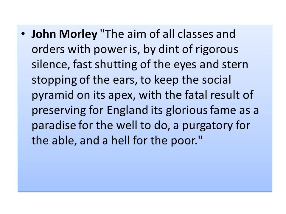 John Morley The aim of all classes and orders with power is, by dint of rigorous silence, fast shutting of the eyes and stern stopping of the ears, to keep the social pyramid on its apex, with the fatal result of preserving for England its glorious fame as a paradise for the well to do, a purgatory for the able, and a hell for the poor.
