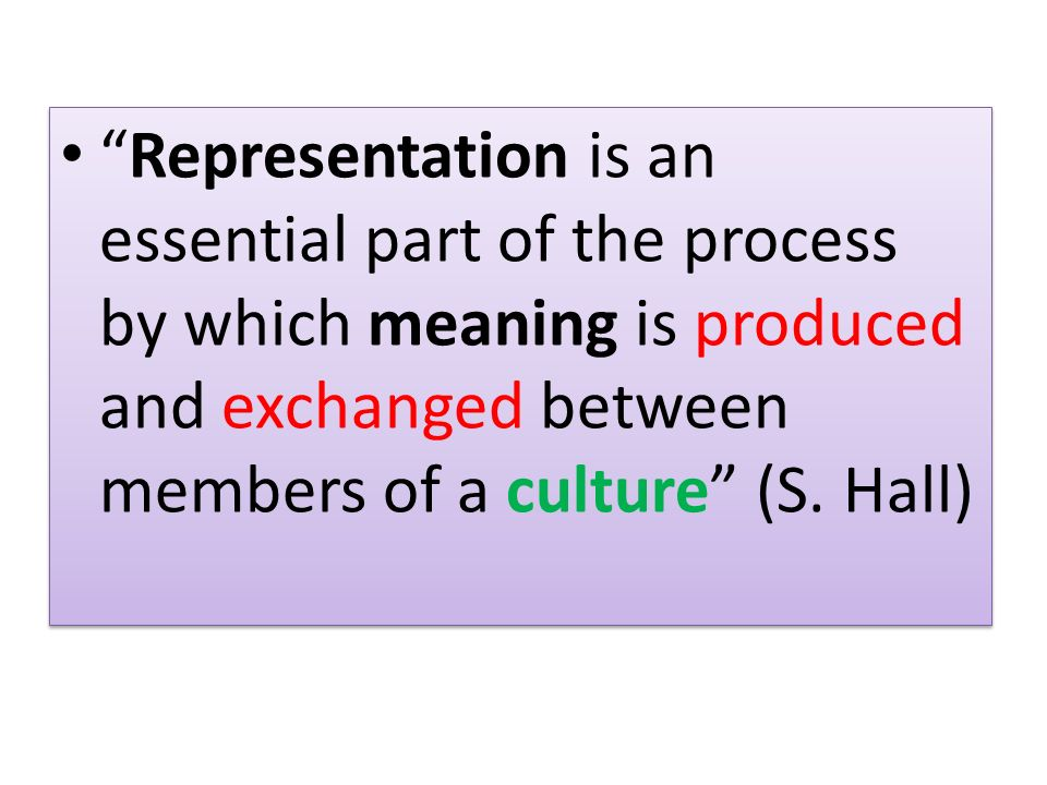 Representation is an essential part of the process by which meaning is produced and exchanged between members of a culture (S.