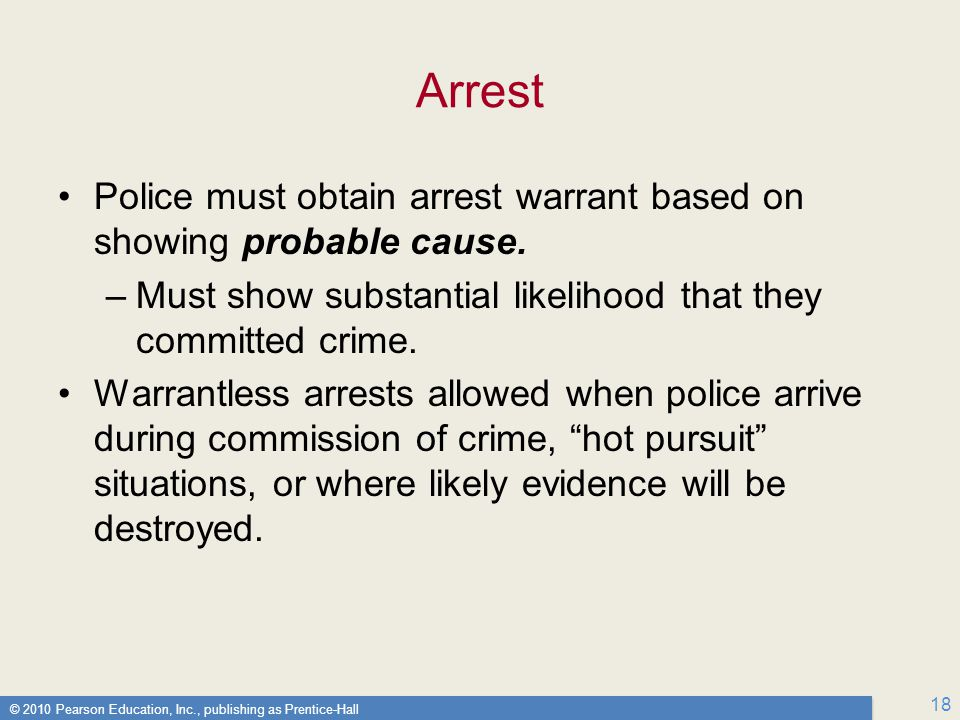 Arrest Police must obtain arrest warrant based on showing probable cause. Must show substantial likelihood that they committed crime.