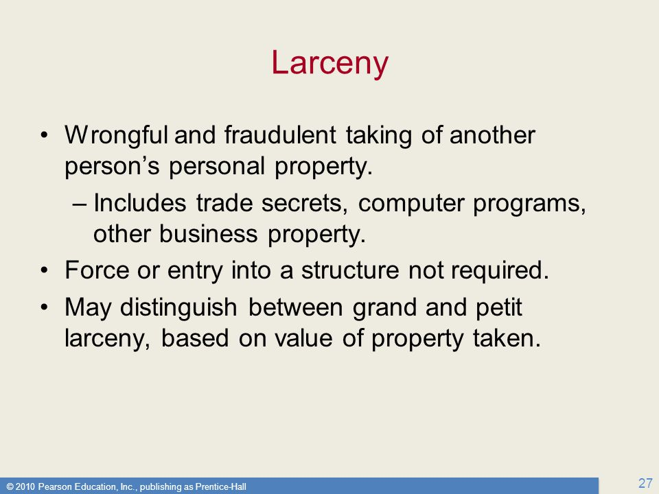 Larceny Wrongful and fraudulent taking of another person's personal property. Includes trade secrets, computer programs, other business property.