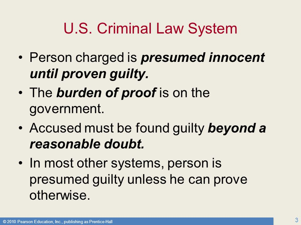 U.S. Criminal Law System Person charged is presumed innocent until proven guilty. The burden of proof is on the government.