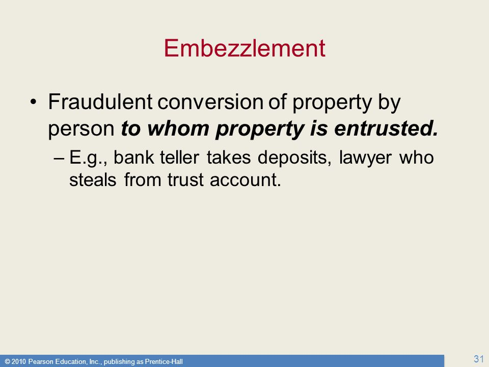 Embezzlement Fraudulent conversion of property by person to whom property is entrusted.