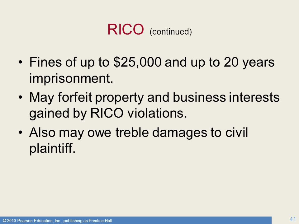 RICO (continued) Fines of up to $25,000 and up to 20 years imprisonment. May forfeit property and business interests gained by RICO violations.
