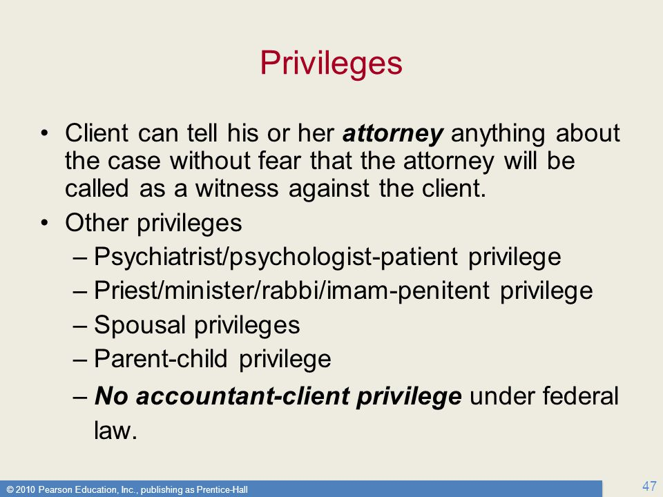 Privileges Client can tell his or her attorney anything about the case without fear that the attorney will be called as a witness against the client.
