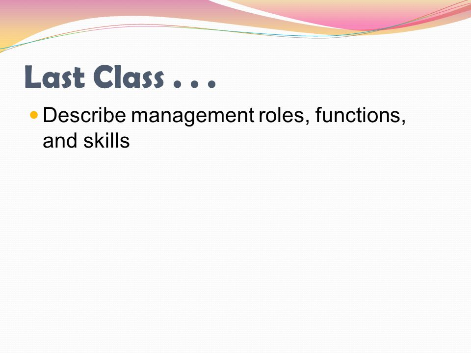 Last Class . . . Describe management roles, functions, and skills