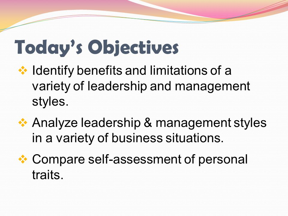 Today's Objectives Identify benefits and limitations of a variety of leadership and management styles.