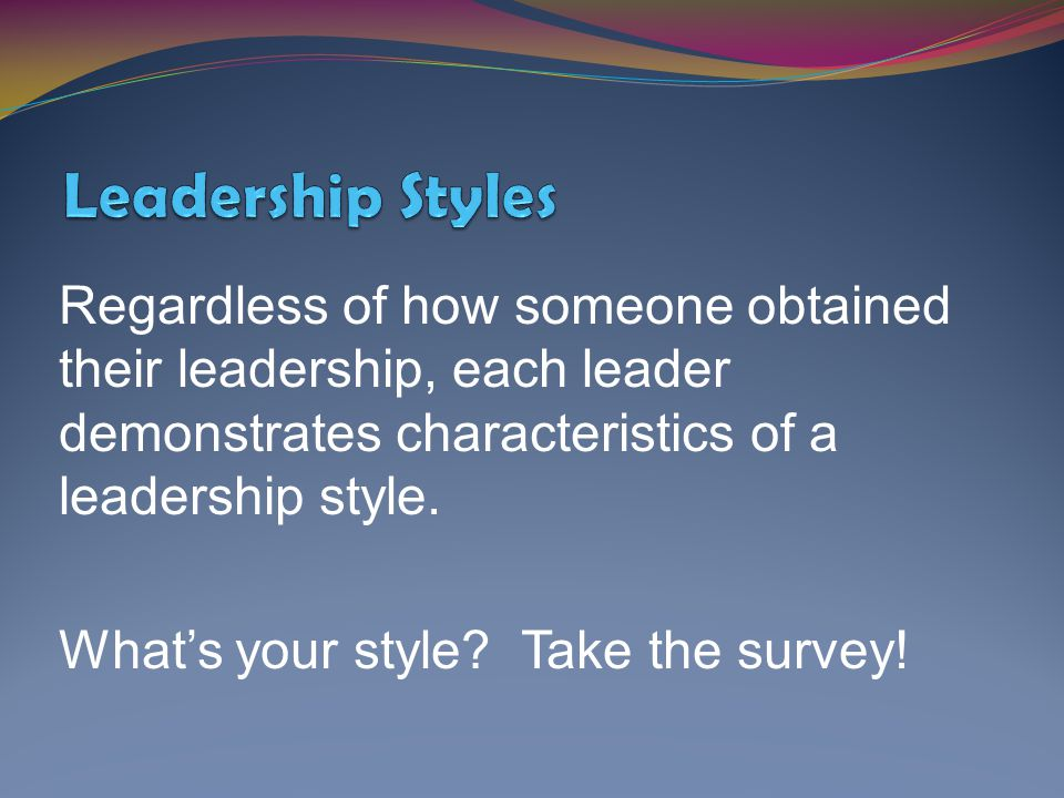 Leadership Styles Regardless of how someone obtained their leadership, each leader demonstrates characteristics of a leadership style.
